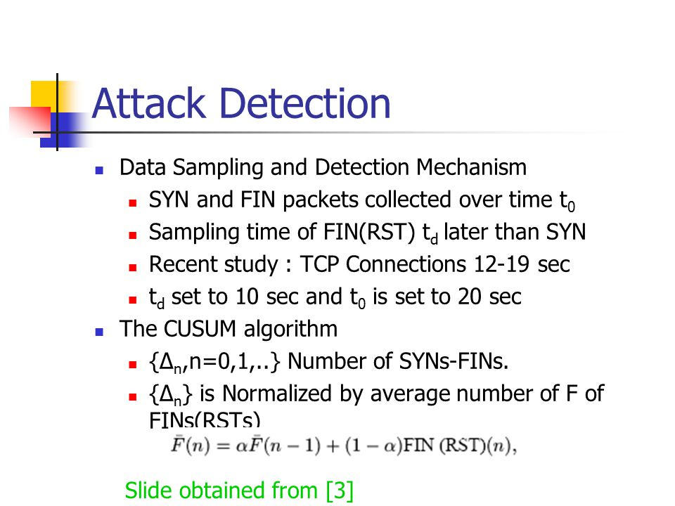 Data Sampling and Detection Mechanism SYN and FIN packets collected over time t 0 Sampling time of FIN(RST) t d later than SYN Recent study : TCP Connections 12-19 sec t d set to 10 sec and t 0 is set to 20 sec The CUSUM algorithm {∆ n,n=0,1,..} Number of SYNs-FINs.