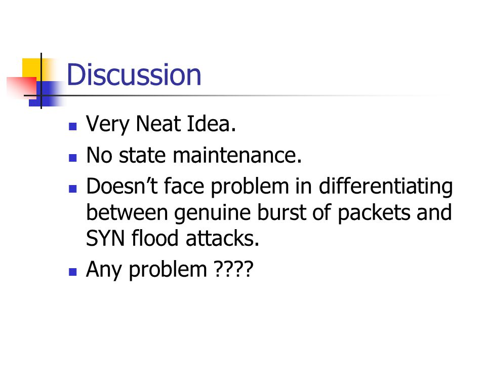 Discussion Very Neat Idea. No state maintenance. Doesn't face problem in differentiating between genuine burst of packets and SYN flood attacks. Any p