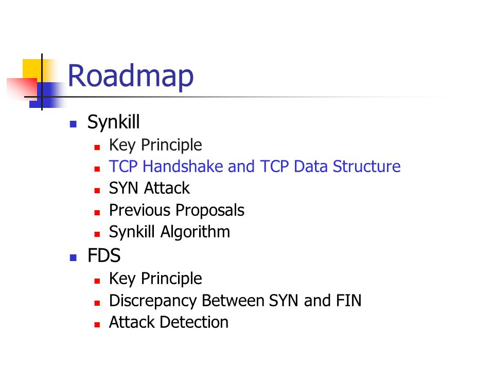 Roadmap Synkill Key Principle TCP Handshake and TCP Data Structure SYN Attack Previous Proposals Synkill Algorithm FDS Key Principle Discrepancy Betwe