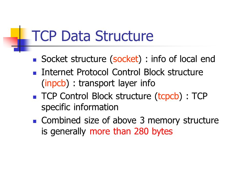 TCP Data Structure Socket structure (socket) : info of local end Internet Protocol Control Block structure (inpcb) : transport layer info TCP Control Block structure (tcpcb) : TCP specific information Combined size of above 3 memory structure is generally more than 280 bytes
