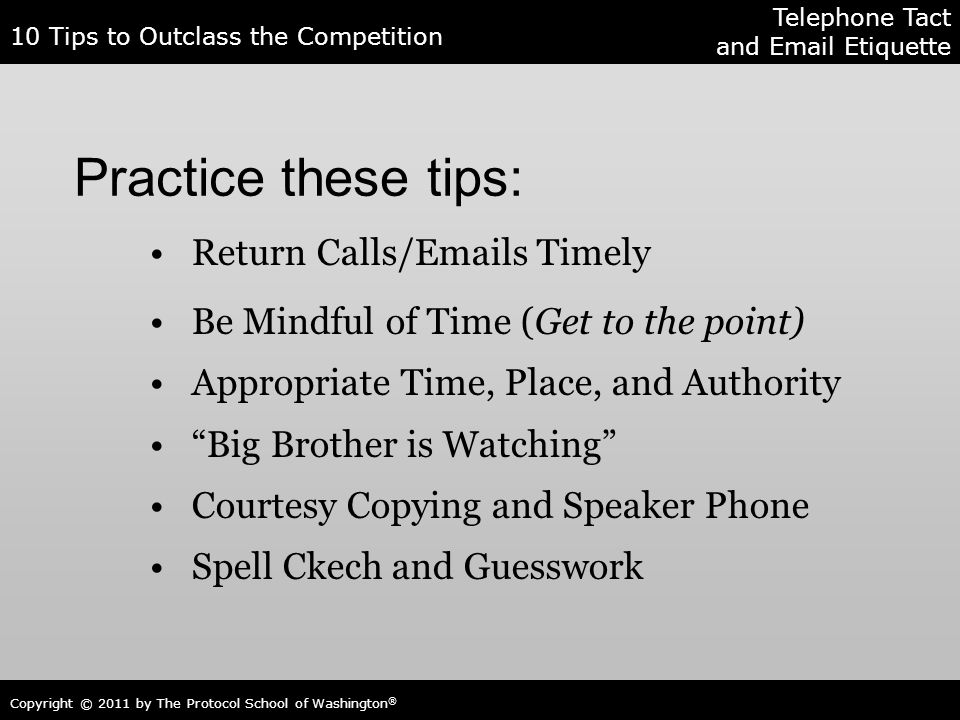 10 Tips to Outclass the Competition Copyright © 2011 by The Protocol School of Washington ® Practice these tips: Return Calls/Emails Timely Be Mindful