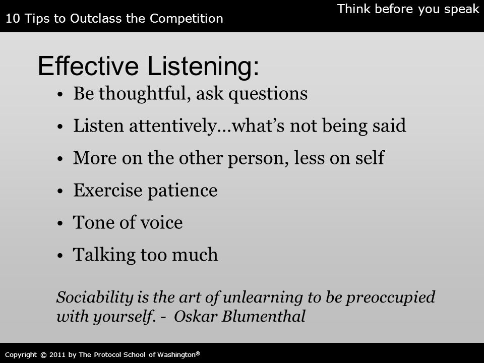 10 Tips to Outclass the Competition Copyright © 2011 by The Protocol School of Washington ® Effective Listening: Be thoughtful, ask questions Listen a