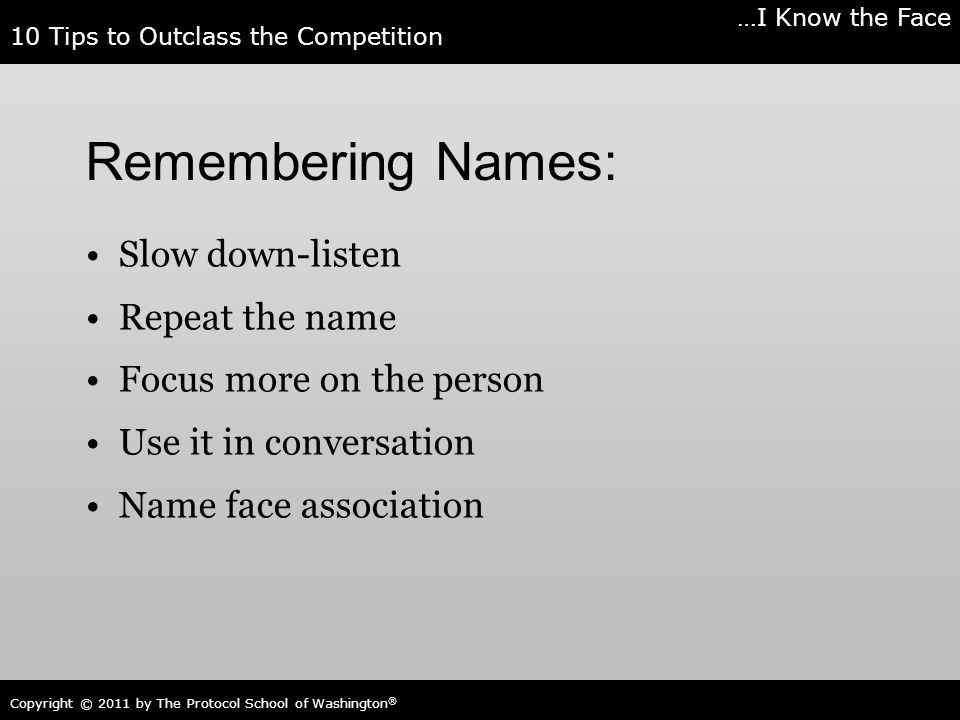 10 Tips to Outclass the Competition Copyright © 2011 by The Protocol School of Washington ® Remembering Names: Slow down-listen Repeat the name Focus