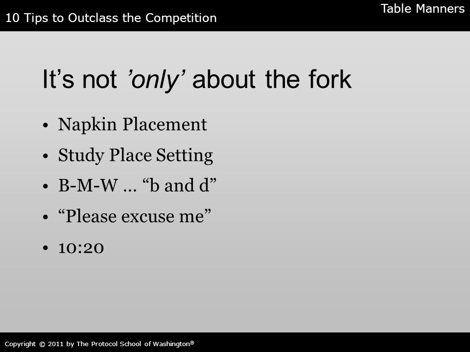 10 Tips to Outclass the Competition Copyright © 2011 by The Protocol School of Washington ® It's not 'only' about the fork Napkin Placement Study Plac