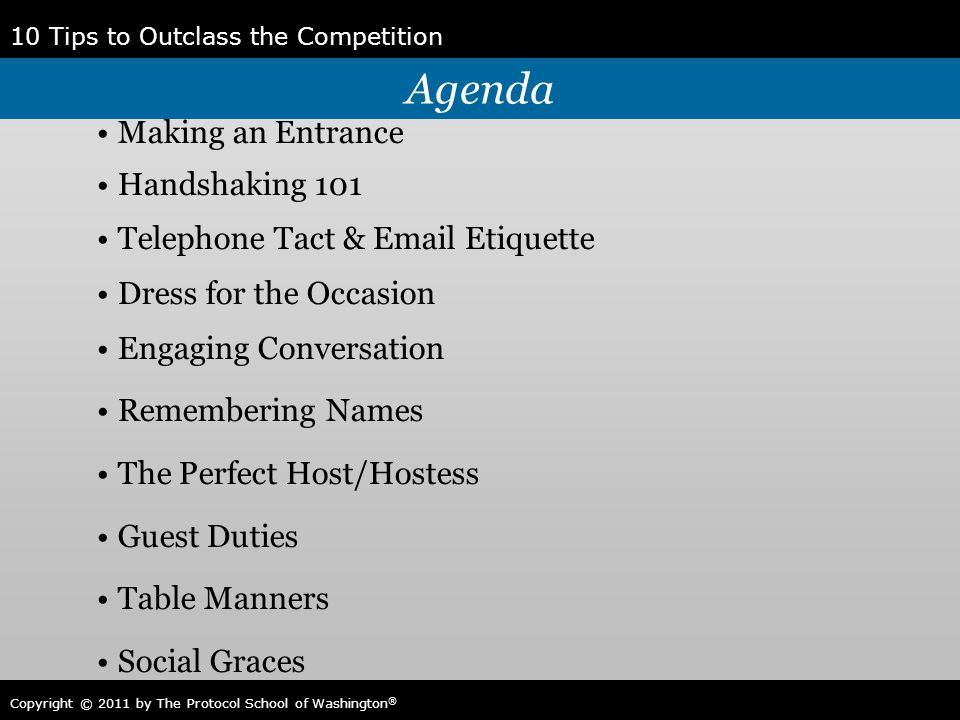10 Tips to Outclass the Competition Copyright © 2011 by The Protocol School of Washington ® Agenda Making an Entrance Handshaking 101 Telephone Tact &
