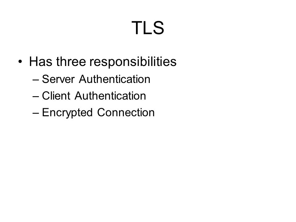 TLS Has three responsibilities –Server Authentication –Client Authentication –Encrypted Connection