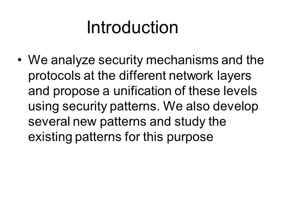 Introduction We analyze security mechanisms and the protocols at the different network layers and propose a unification of these levels using security patterns.