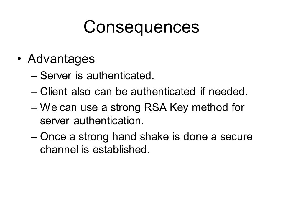 Consequences Advantages –Server is authenticated. –Client also can be authenticated if needed.