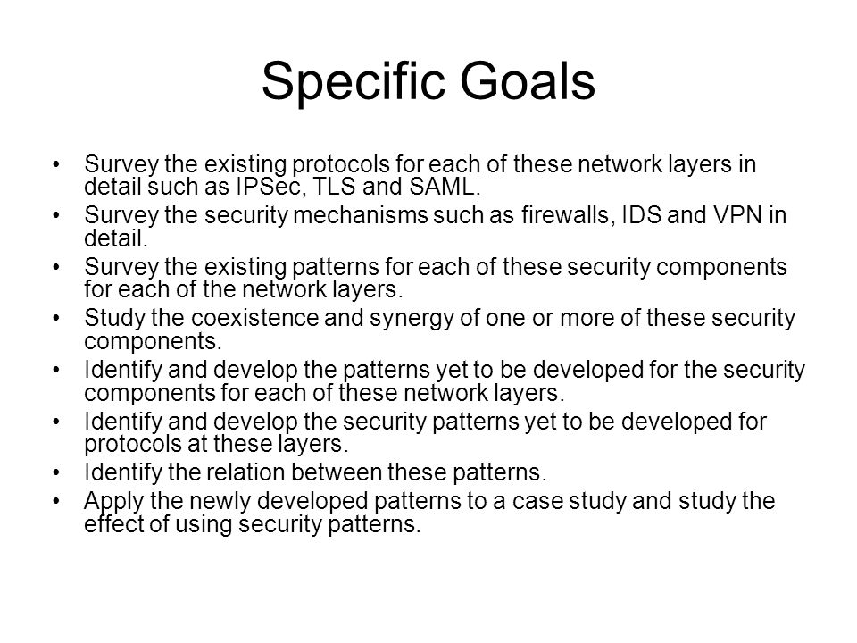 Specific Goals Survey the existing protocols for each of these network layers in detail such as IPSec, TLS and SAML.