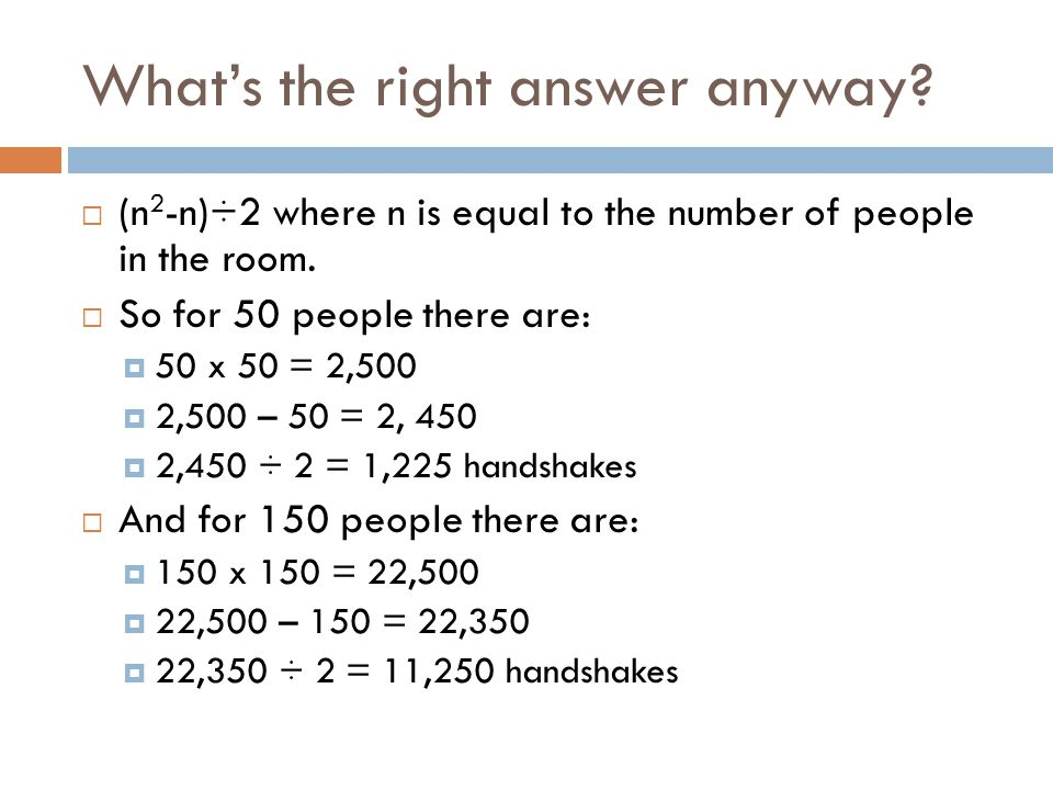 What's the right answer anyway.  (n 2 -n)÷2 where n is equal to the number of people in the room.