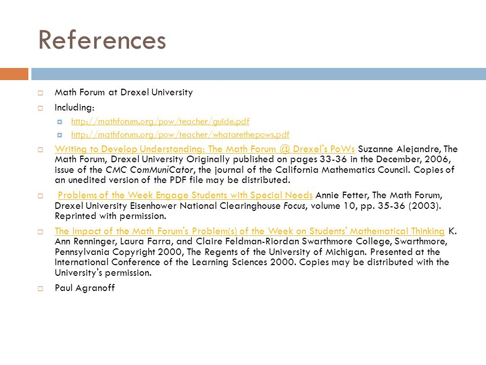 References  Math Forum at Drexel University  Including:  http://mathforum.org/pow/teacher/guide.pdf http://mathforum.org/pow/teacher/guide.pdf  http://mathforum.org/pow/teacher/whatarethepows.pdf http://mathforum.org/pow/teacher/whatarethepows.pdf  Writing to Develop Understanding: The Math Forum @ Drexel s PoWs Suzanne Alejandre, The Math Forum, Drexel University Originally published on pages 33-36 in the December, 2006, issue of the CMC ComMuniCator, the journal of the California Mathematics Council.