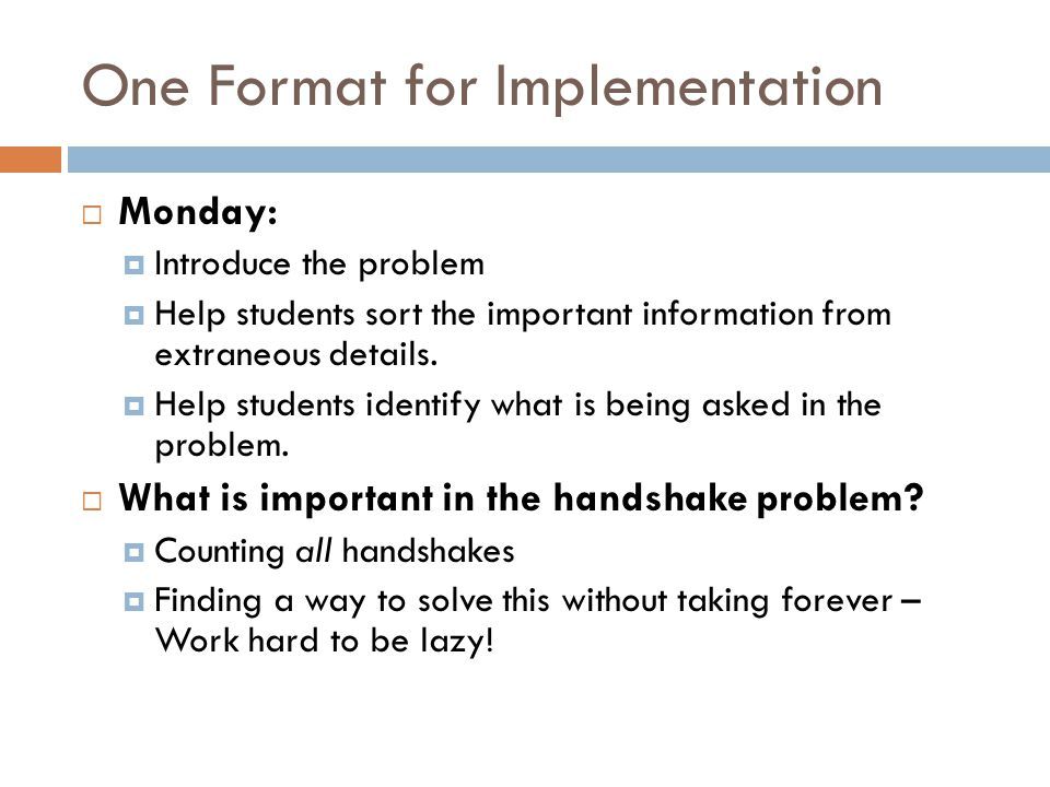 One Format for Implementation  Monday:  Introduce the problem  Help students sort the important information from extraneous details.