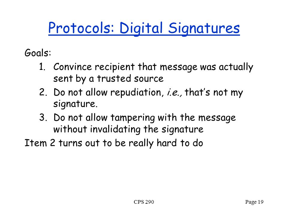 CPS 290Page 19 Protocols: Digital Signatures Goals: 1.Convince recipient that message was actually sent by a trusted source 2.Do not allow repudiation