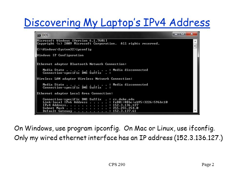 Discovering My Laptop's IPv4 Address On Windows, use program ipconfig. On Mac or Linux, use ifconfig. Only my wired ethernet interface has an IP addre