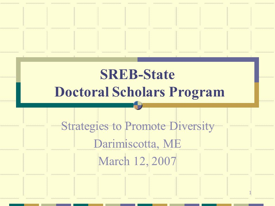 1 SREB-State Doctoral Scholars Program Strategies to Promote Diversity Darimiscotta, ME March 12, 2007