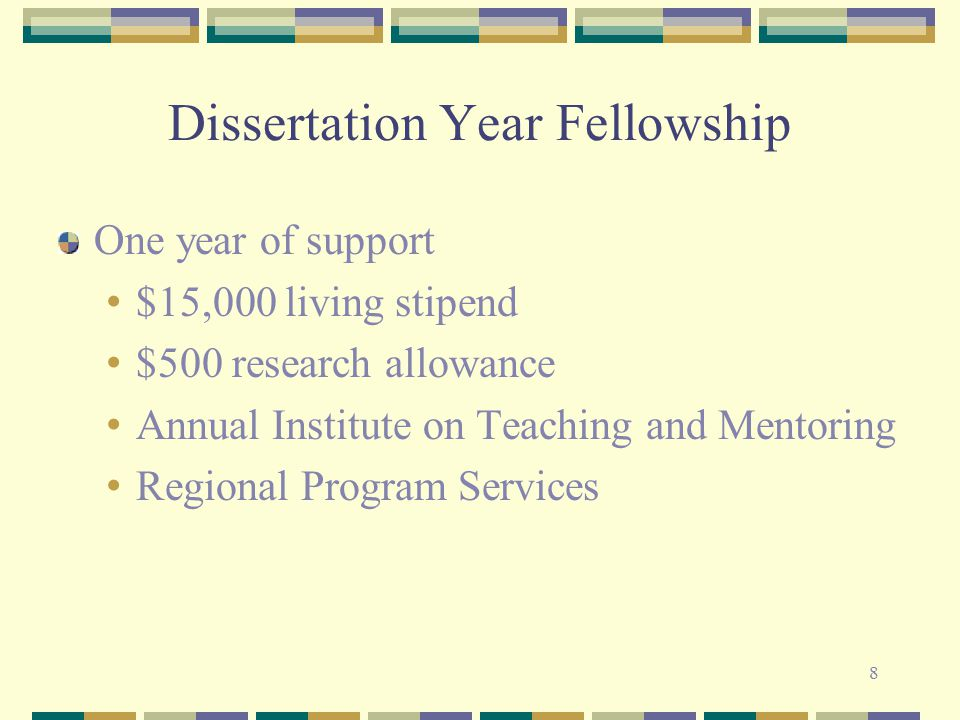 8 Dissertation Year Fellowship One year of support $15,000 living stipend $500 research allowance Annual Institute on Teaching and Mentoring Regional Program Services