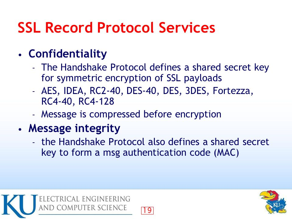 19 SSL Record Protocol Services Confidentiality – The Handshake Protocol defines a shared secret key for symmetric encryption of SSL payloads – AES, IDEA, RC2-40, DES-40, DES, 3DES, Fortezza, RC4-40, RC4-128 – Message is compressed before encryption Message integrity – the Handshake Protocol also defines a shared secret key to form a msg authentication code (MAC)