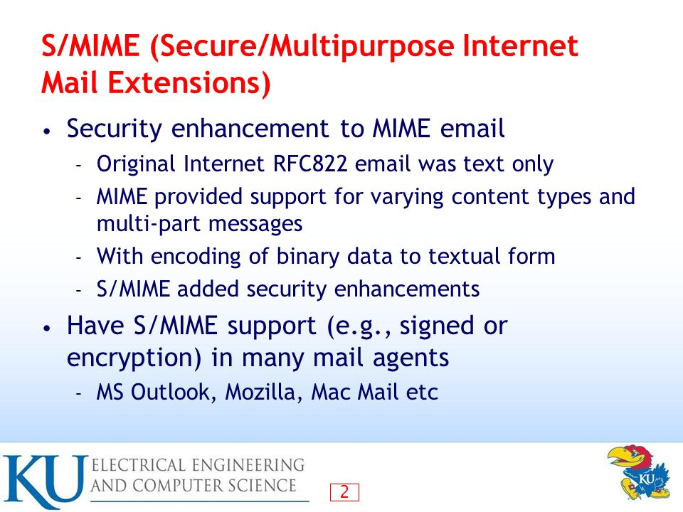 2 S/MIME (Secure/Multipurpose Internet Mail Extensions) Security enhancement to MIME email – Original Internet RFC822 email was text only – MIME provided support for varying content types and multi-part messages – With encoding of binary data to textual form – S/MIME added security enhancements Have S/MIME support (e.g., signed or encryption) in many mail agents – MS Outlook, Mozilla, Mac Mail etc