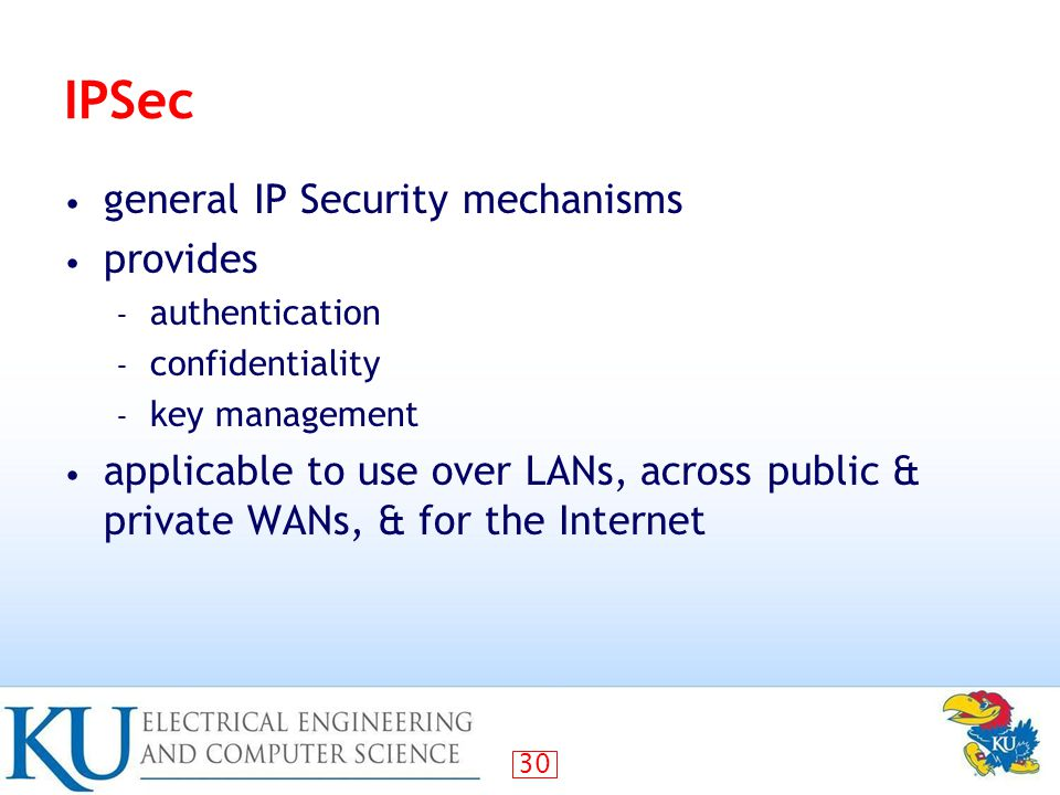 30 IPSec general IP Security mechanisms provides – authentication – confidentiality – key management applicable to use over LANs, across public & private WANs, & for the Internet