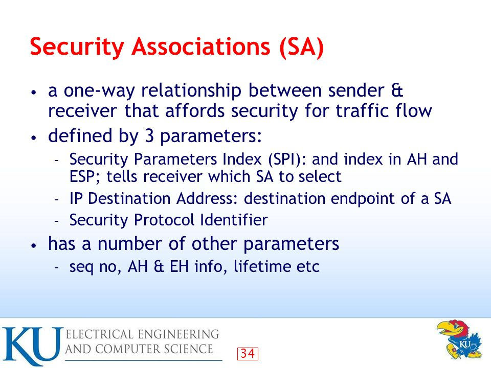 34 Security Associations (SA) a one-way relationship between sender & receiver that affords security for traffic flow defined by 3 parameters: – Security Parameters Index (SPI): and index in AH and ESP; tells receiver which SA to select – IP Destination Address: destination endpoint of a SA – Security Protocol Identifier has a number of other parameters – seq no, AH & EH info, lifetime etc