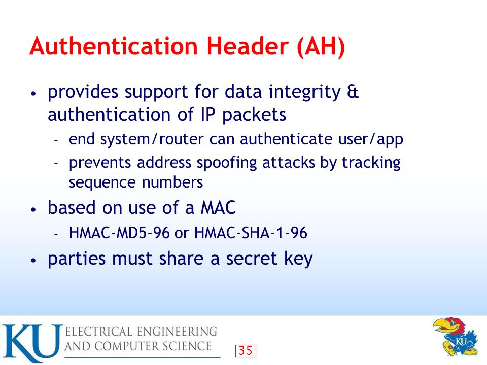 35 Authentication Header (AH) provides support for data integrity & authentication of IP packets – end system/router can authenticate user/app – prevents address spoofing attacks by tracking sequence numbers based on use of a MAC – HMAC-MD5-96 or HMAC-SHA-1-96 parties must share a secret key
