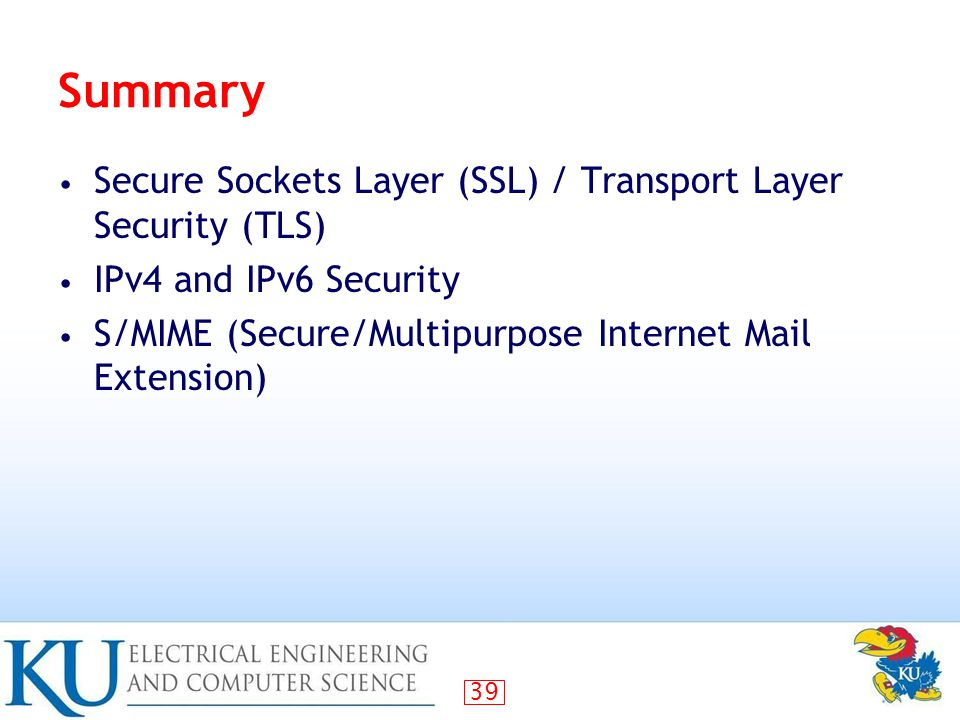 39 Summary Secure Sockets Layer (SSL) / Transport Layer Security (TLS) IPv4 and IPv6 Security S/MIME (Secure/Multipurpose Internet Mail Extension)