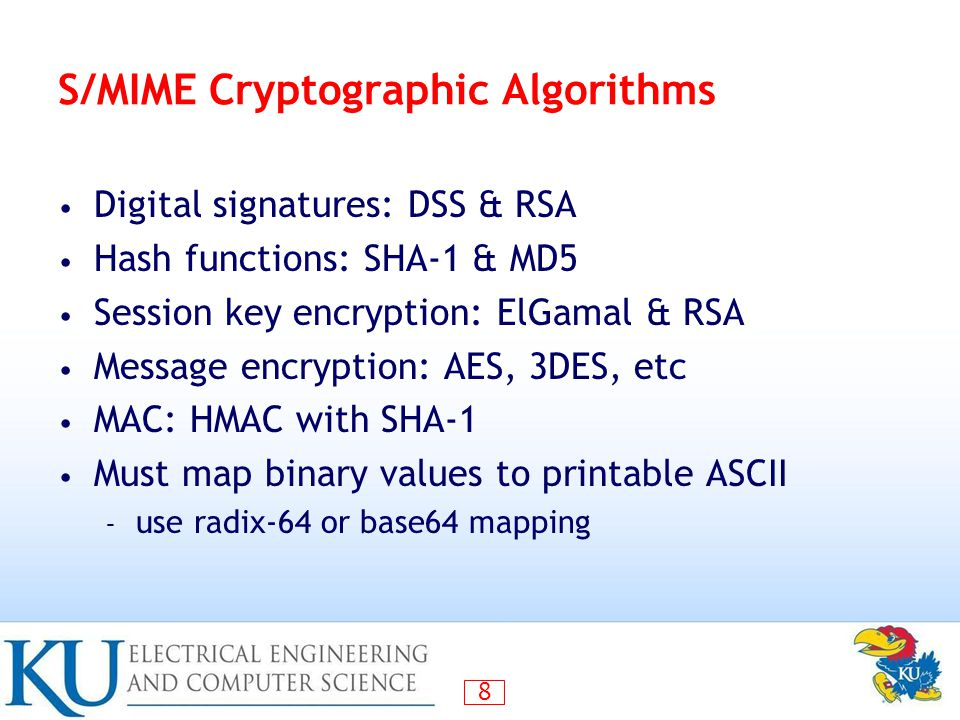 8 S/MIME Cryptographic Algorithms Digital signatures: DSS & RSA Hash functions: SHA-1 & MD5 Session key encryption: ElGamal & RSA Message encryption: AES, 3DES, etc MAC: HMAC with SHA-1 Must map binary values to printable ASCII – use radix-64 or base64 mapping