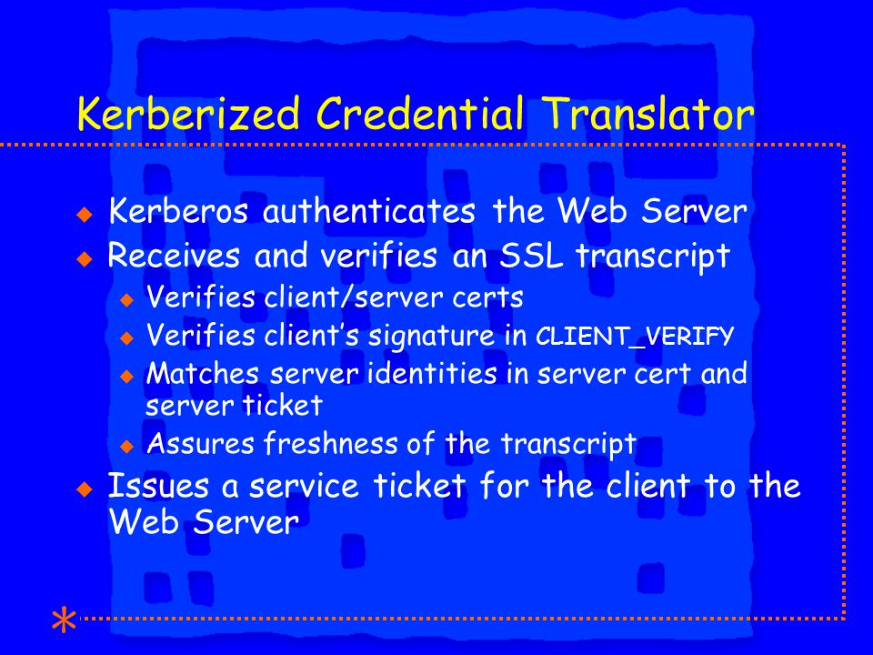 Kerberized Credential Translator u Kerberos authenticates the Web Server u Receives and verifies an SSL transcript u Verifies client/server certs u Verifies client's signature in CLIENT_VERIFY u Matches server identities in server cert and server ticket u Assures freshness of the transcript u Issues a service ticket for the client to the Web Server
