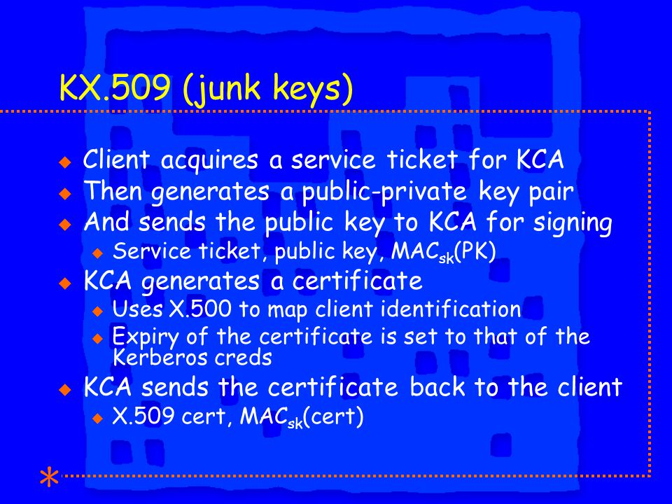 KX.509 (junk keys) u Client acquires a service ticket for KCA u Then generates a public-private key pair u And sends the public key to KCA for signing u Service ticket, public key, MAC sk (PK) u KCA generates a certificate u Uses X.500 to map client identification u Expiry of the certificate is set to that of the Kerberos creds u KCA sends the certificate back to the client u X.509 cert, MAC sk (cert)