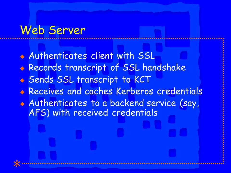 Web Server u Authenticates client with SSL u Records transcript of SSL handshake u Sends SSL transcript to KCT u Receives and caches Kerberos credentials u Authenticates to a backend service (say, AFS) with received credentials