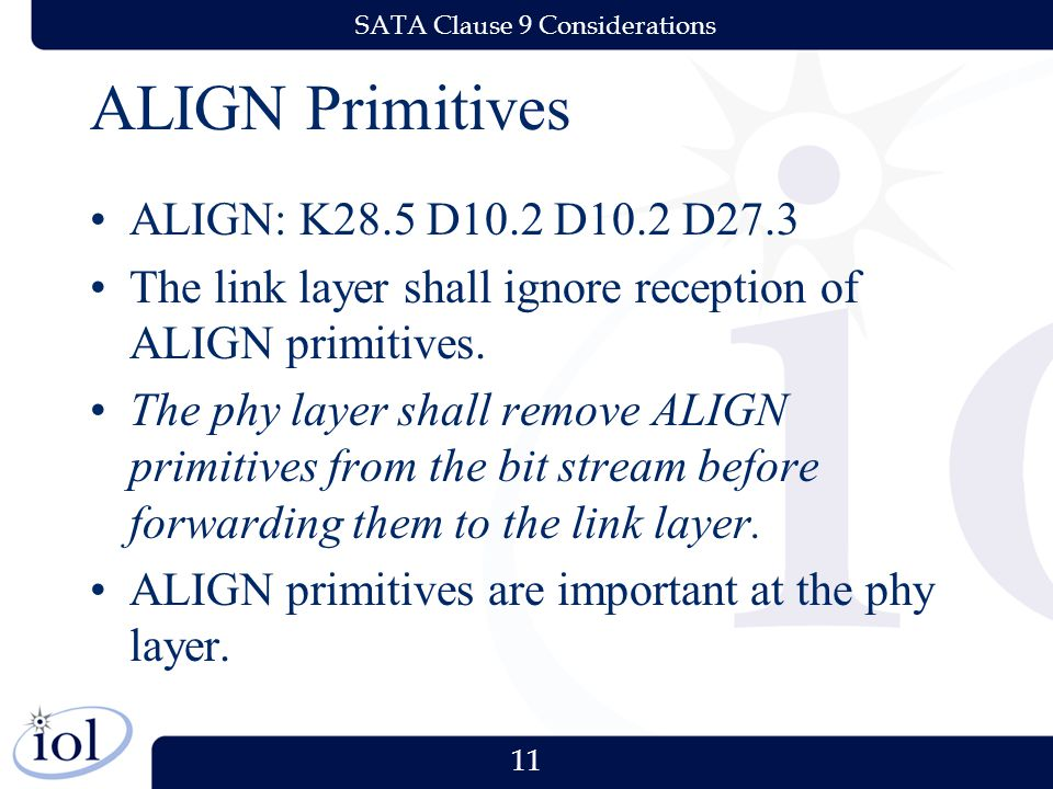 11 SATA Clause 9 Considerations ALIGN Primitives ALIGN: K28.5 D10.2 D10.2 D27.3 The link layer shall ignore reception of ALIGN primitives.