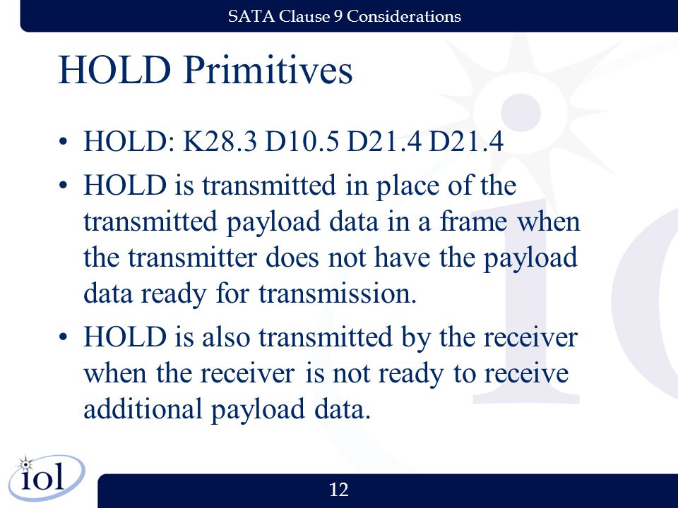 12 SATA Clause 9 Considerations HOLD Primitives HOLD: K28.3 D10.5 D21.4 D21.4 HOLD is transmitted in place of the transmitted payload data in a frame when the transmitter does not have the payload data ready for transmission.