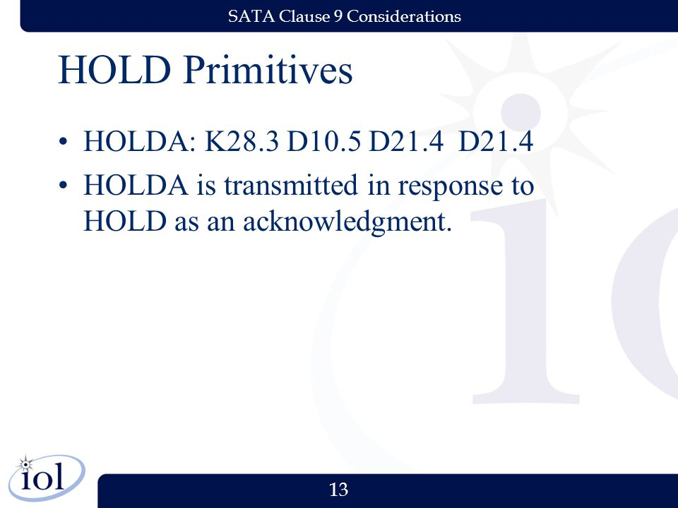 13 SATA Clause 9 Considerations HOLD Primitives HOLDA: K28.3 D10.5 D21.4 D21.4 HOLDA is transmitted in response to HOLD as an acknowledgment.