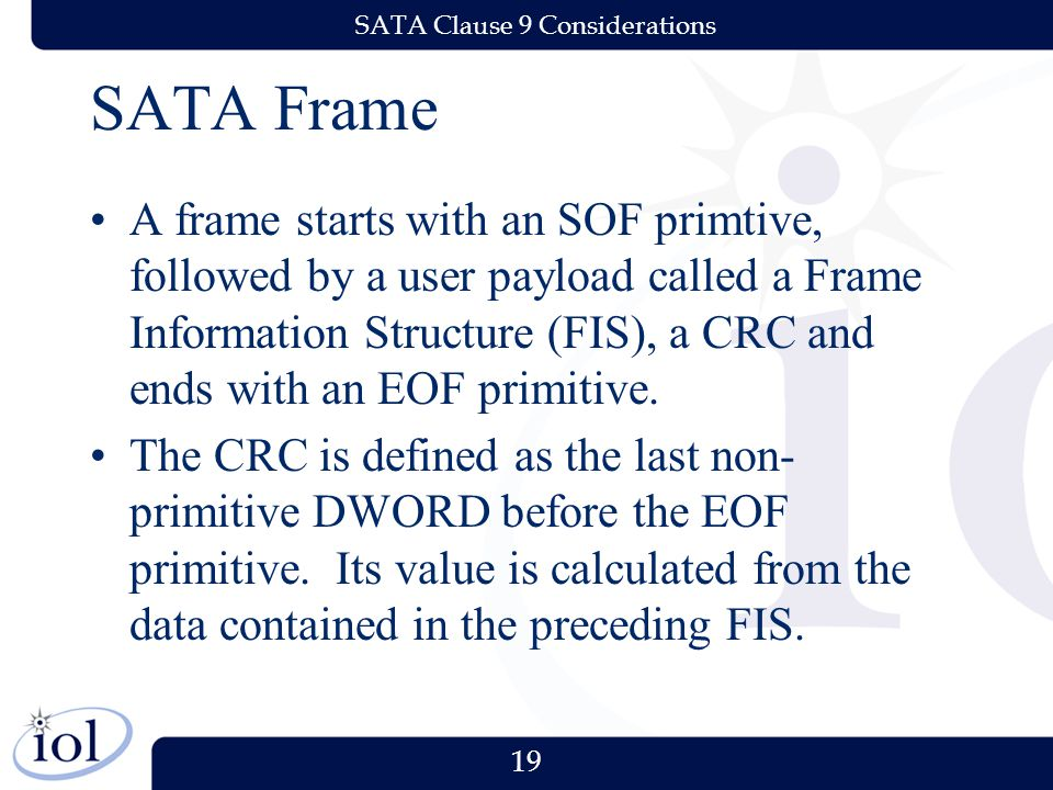 19 SATA Clause 9 Considerations SATA Frame A frame starts with an SOF primtive, followed by a user payload called a Frame Information Structure (FIS), a CRC and ends with an EOF primitive.