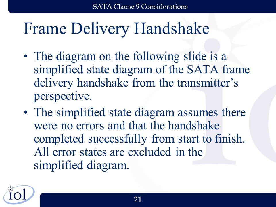 21 SATA Clause 9 Considerations Frame Delivery Handshake The diagram on the following slide is a simplified state diagram of the SATA frame delivery handshake from the transmitter's perspective.