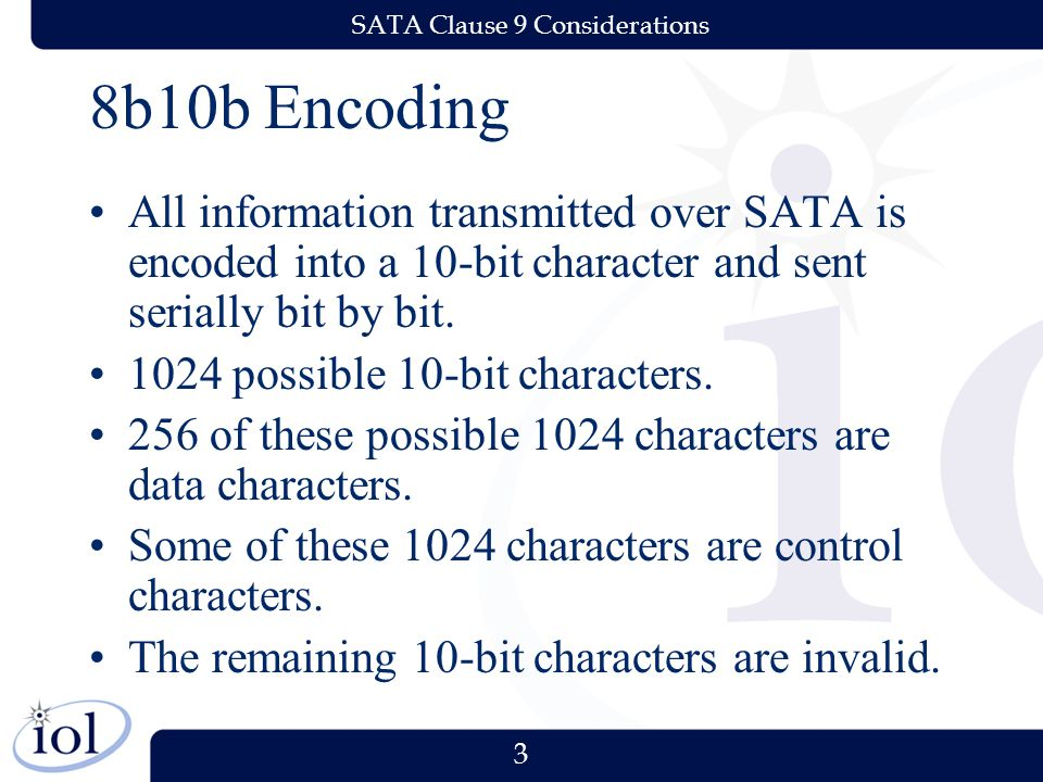 3 SATA Clause 9 Considerations 8b10b Encoding All information transmitted over SATA is encoded into a 10-bit character and sent serially bit by bit. 1