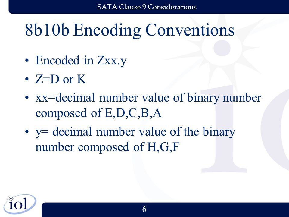 6 SATA Clause 9 Considerations 8b10b Encoding Conventions Encoded in Zxx.y Z=D or K xx=decimal number value of binary number composed of E,D,C,B,A y= decimal number value of the binary number composed of H,G,F