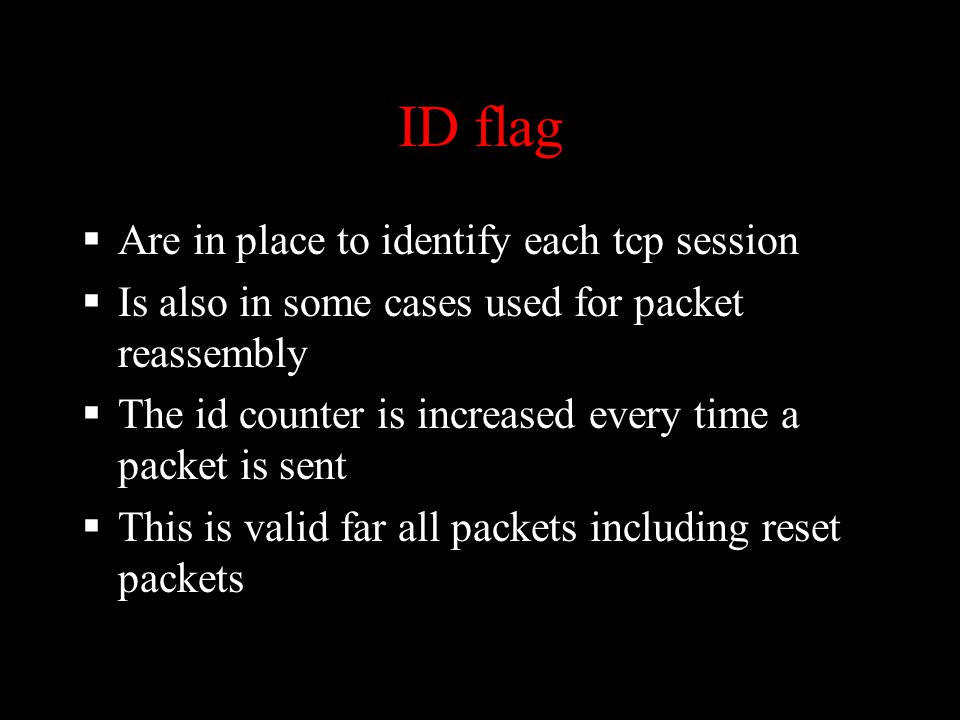 ID flag  Are in place to identify each tcp session  Is also in some cases used for packet reassembly  The id counter is increased every time a packet is sent  This is valid far all packets including reset packets