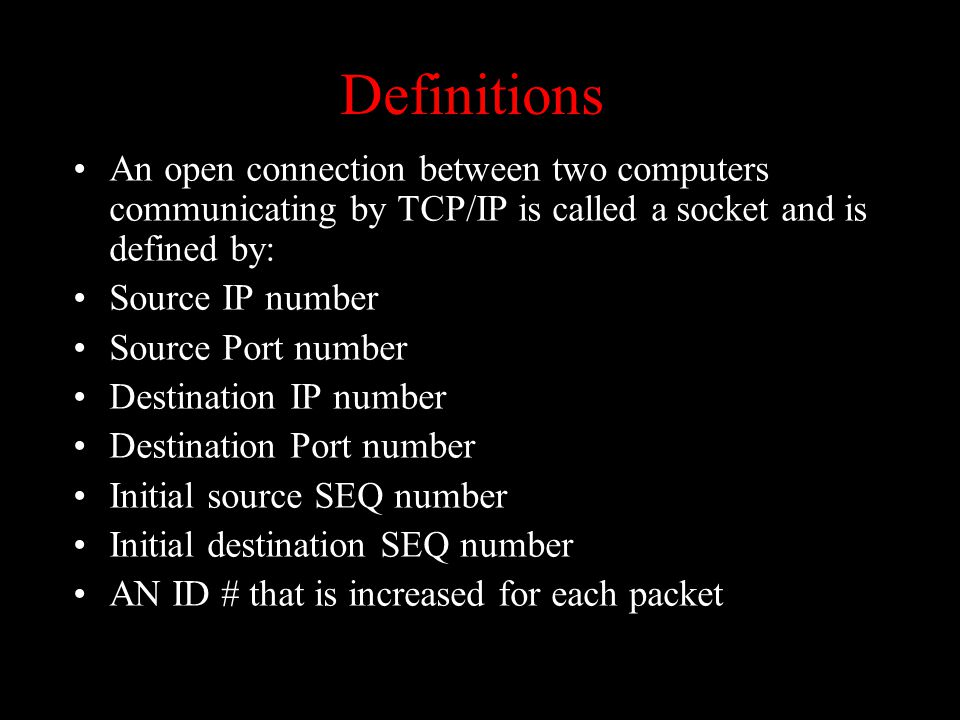 Definitions An open connection between two computers communicating by TCP/IP is called a socket and is defined by: Source IP number Source Port number Destination IP number Destination Port number Initial source SEQ number Initial destination SEQ number AN ID # that is increased for each packet 2.6.1.1