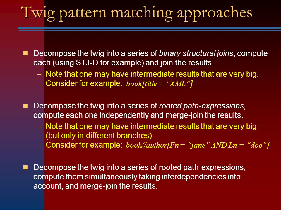 Twig pattern matching Given a twig pattern Q and an XML database D, a match is a mapping from nodes in Q to nodes in D, satisfying: –Query node predicates are satisfied by their images.