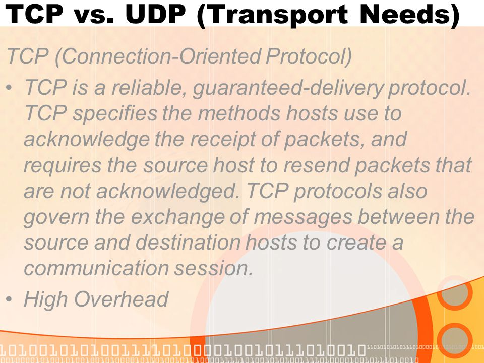 TCP vs. UDP (Transport Needs) TCP (Connection-Oriented Protocol) TCP is a reliable, guaranteed-delivery protocol. TCP specifies the methods hosts use