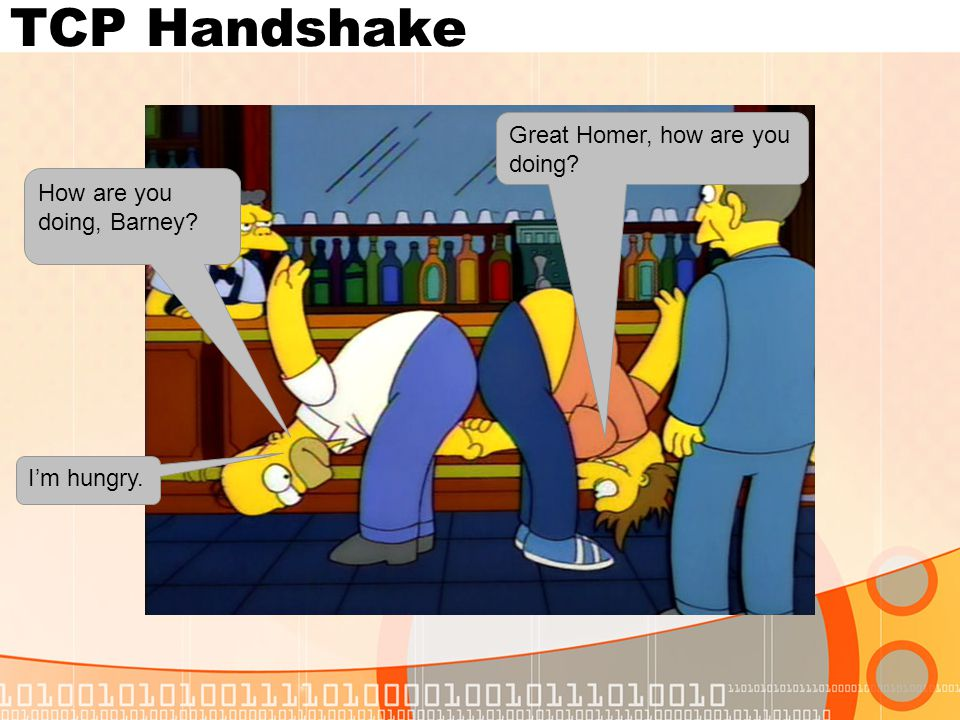 TCP Handshake How are you doing, Barney? Great Homer, how are you doing? I'm hungry.