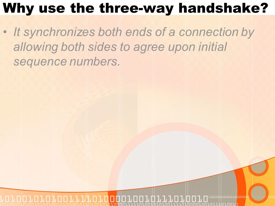 Why use the three-way handshake? It synchronizes both ends of a connection by allowing both sides to agree upon initial sequence numbers.