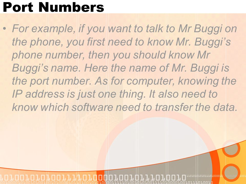 Port Numbers For example, if you want to talk to Mr Buggi on the phone, you first need to know Mr. Buggi's phone number, then you should know Mr Buggi