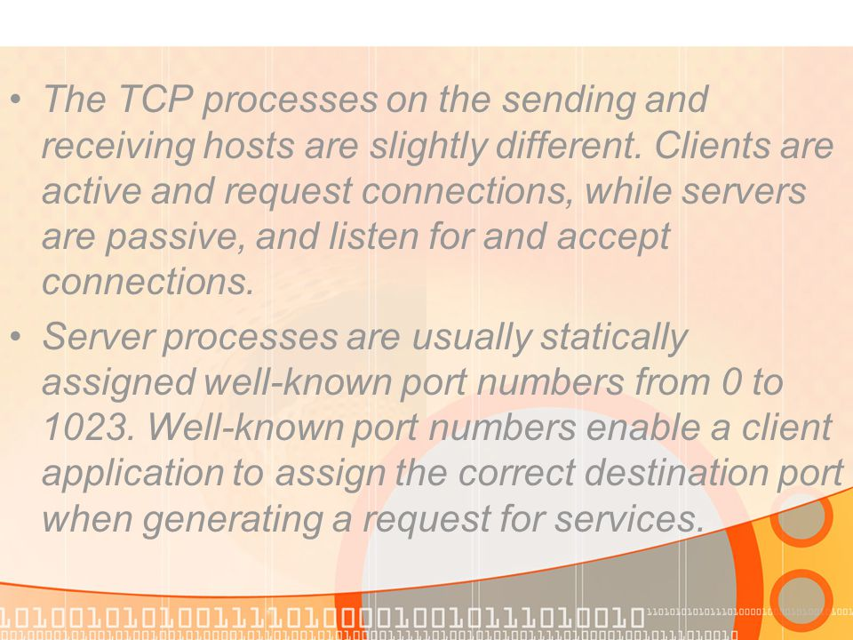 The TCP processes on the sending and receiving hosts are slightly different. Clients are active and request connections, while servers are passive, an