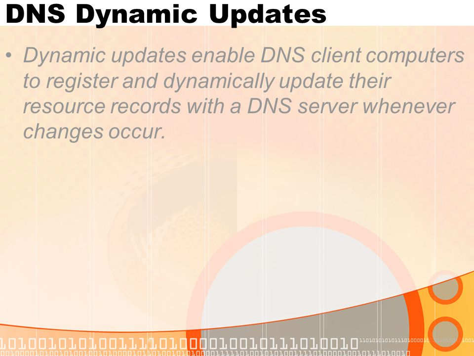 DNS Dynamic Updates Dynamic updates enable DNS client computers to register and dynamically update their resource records with a DNS server whenever c