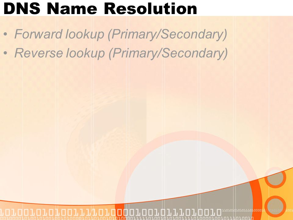 DNS Name Resolution Forward lookup (Primary/Secondary) Reverse lookup (Primary/Secondary)