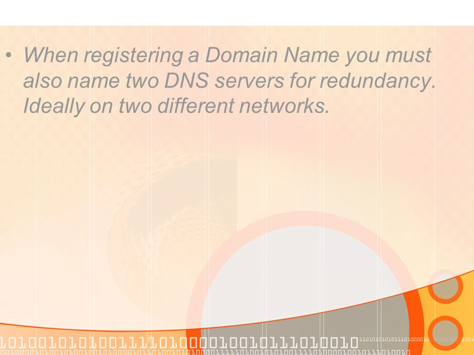 When registering a Domain Name you must also name two DNS servers for redundancy. Ideally on two different networks.