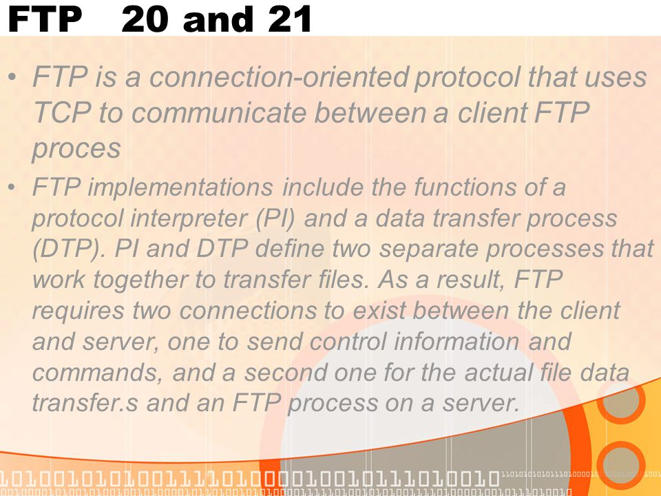 FTP 20 and 21 FTP is a connection-oriented protocol that uses TCP to communicate between a client FTP proces FTP implementations include the functions