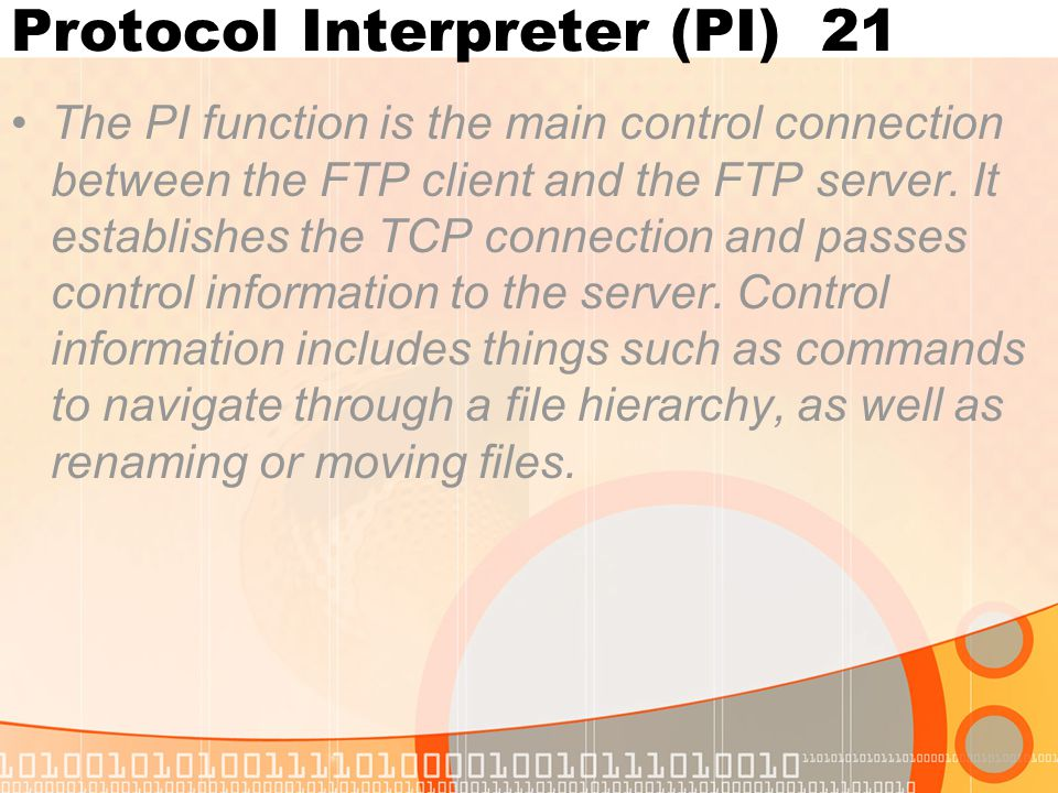 Protocol Interpreter (PI) 21 The PI function is the main control connection between the FTP client and the FTP server. It establishes the TCP connecti